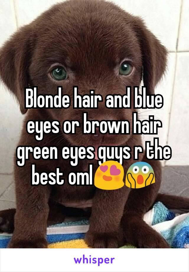 Blonde hair and blue eyes or brown hair green eyes guys r the best oml😍😱