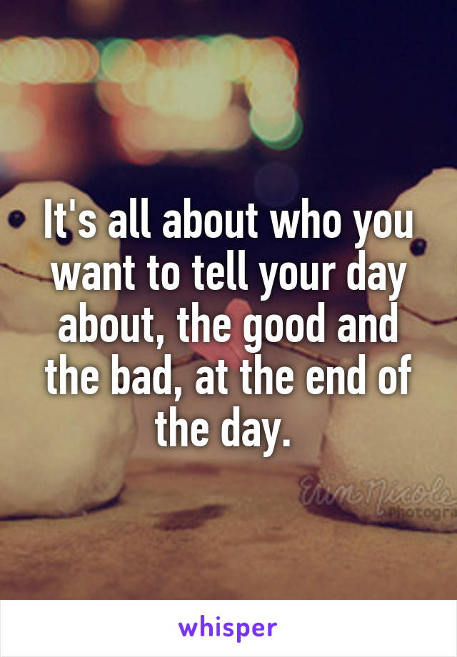 It's all about who you want to tell your day about, the good and the bad, at the end of the day.