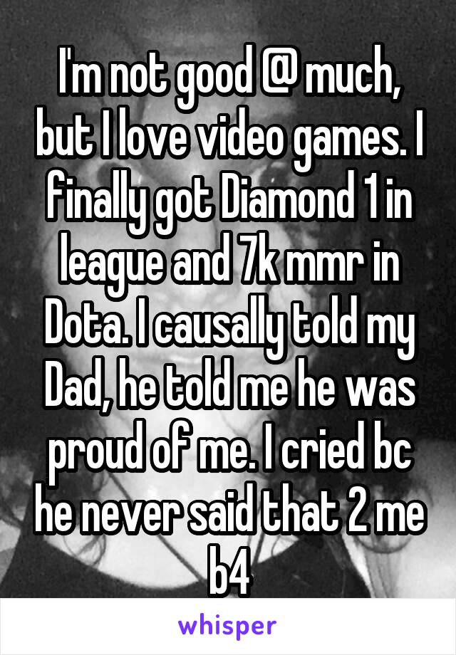 I'm not good @ much, but I love video games. I finally got Diamond 1 in league and 7k mmr in Dota. I causally told my Dad, he told me he was proud of me. I cried bc he never said that 2 me b4