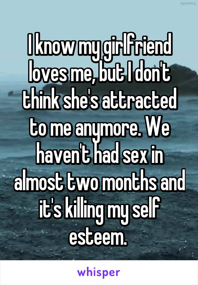 I know my girlfriend loves me, but I don't think she's attracted to me anymore. We haven't had sex in almost two months and it's killing my self esteem.