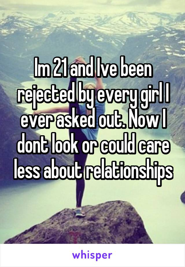 Im 21 and Ive been rejected by every girl I ever asked out. Now I dont look or could care less about relationships