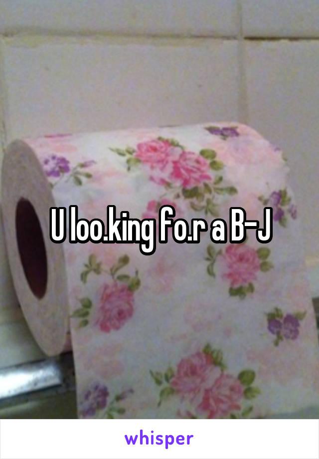 U loo.king fo.r a B-J