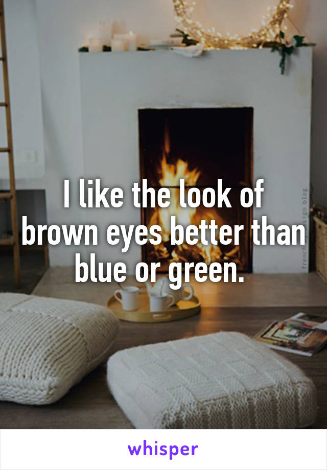 I like the look of brown eyes better than blue or green.