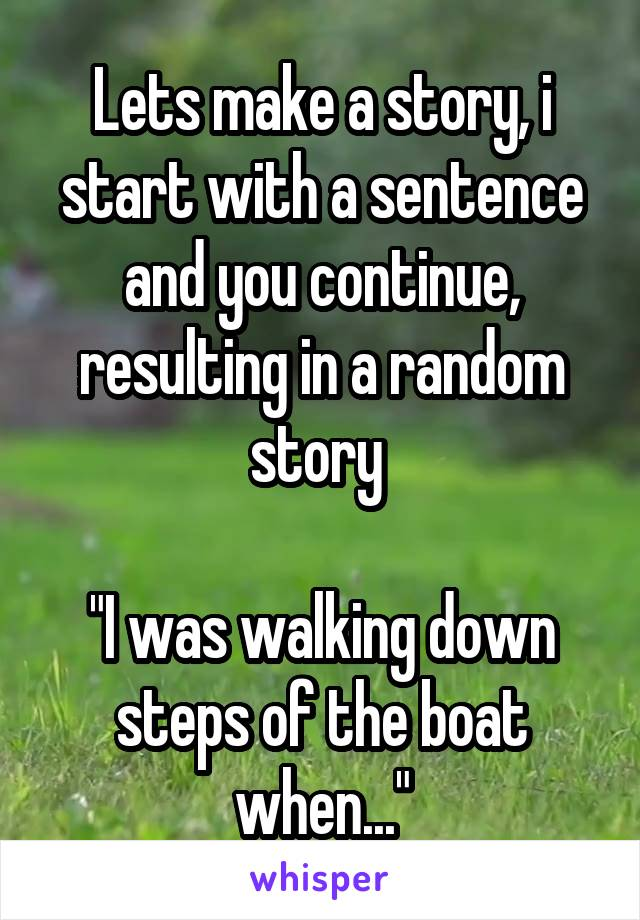 """Lets make a story, i start with a sentence and you continue, resulting in a random story   """"I was walking down steps of the boat when..."""""""