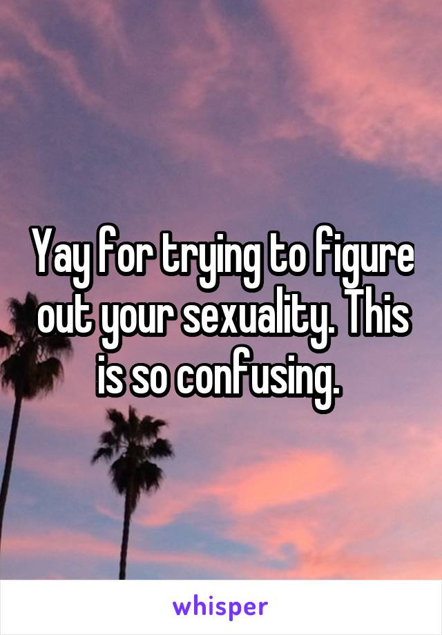 Yay for trying to figure out your sexuality. This is so confusing.
