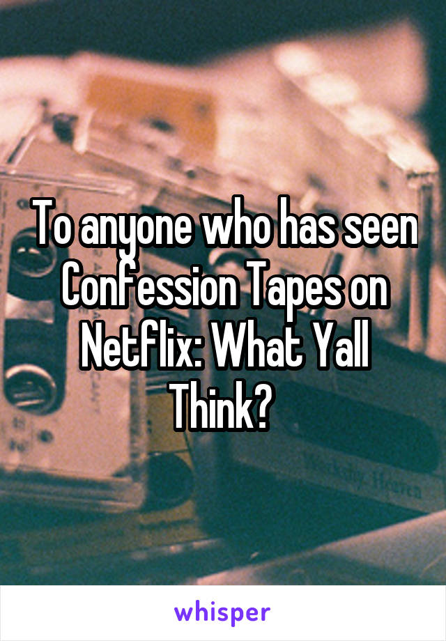 To anyone who has seen Confession Tapes on Netflix: What Yall Think?
