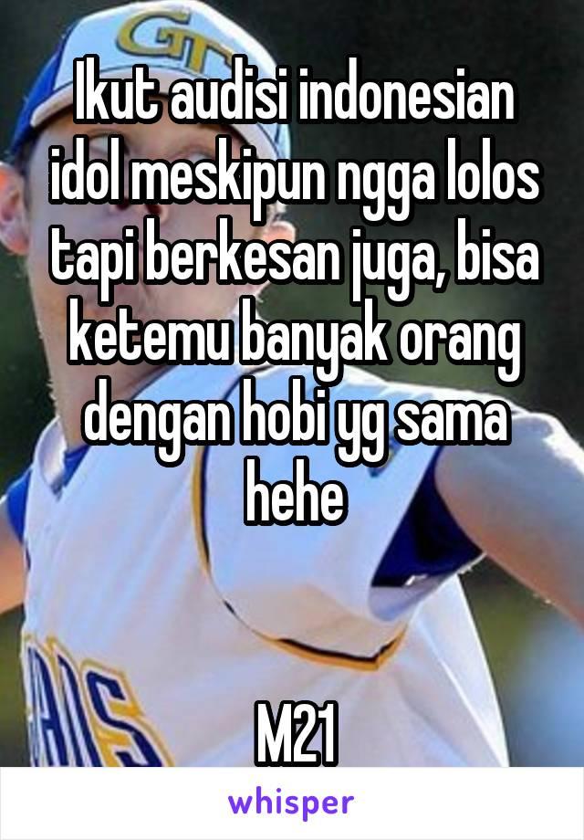 Ikut audisi indonesian idol meskipun ngga lolos tapi berkesan juga, bisa ketemu banyak orang dengan hobi yg sama hehe   M21