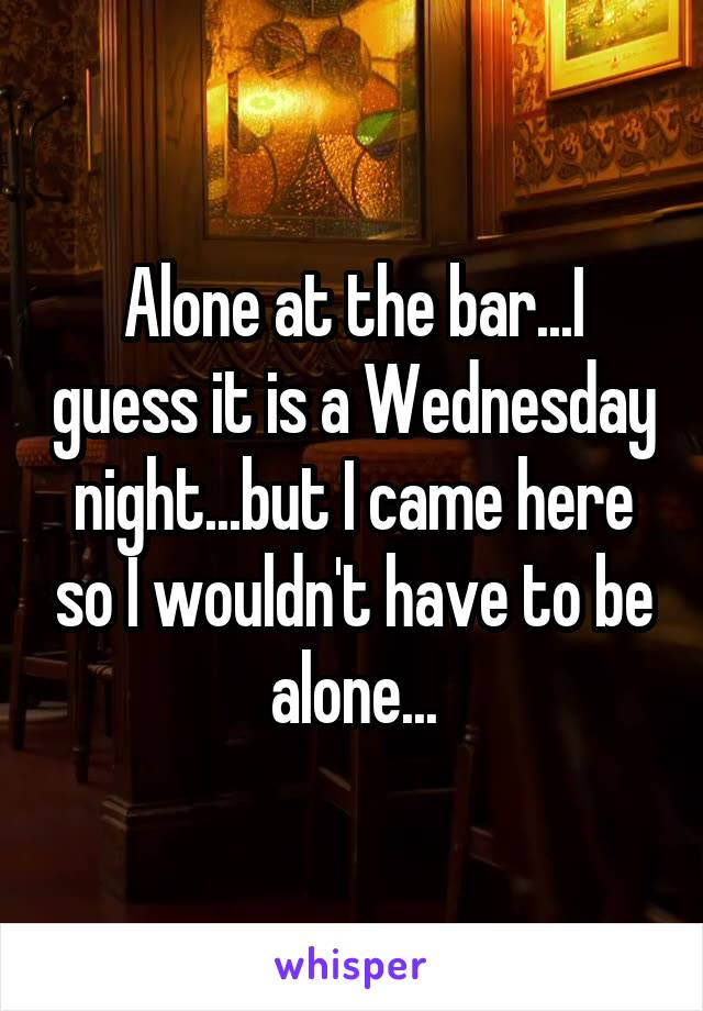 Alone at the bar...I guess it is a Wednesday night...but I came here so I wouldn't have to be alone...