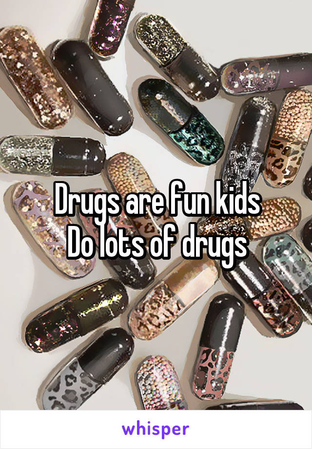 Drugs are fun kids Do lots of drugs