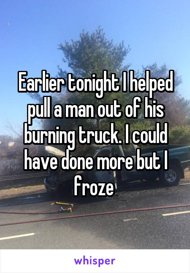 Earlier tonight I helped pull a man out of his burning truck. I could have done more but I froze