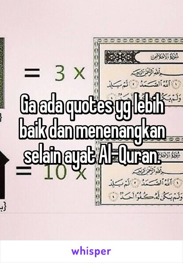 Ga ada quotes yg lebih baik dan menenangkan selain ayat Al-Quran.