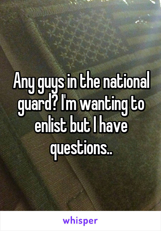 Any guys in the national guard? I'm wanting to enlist but I have questions..
