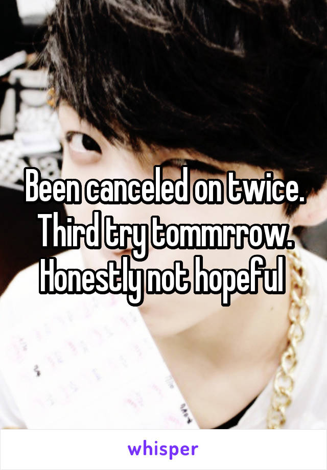 Been canceled on twice. Third try tommrrow. Honestly not hopeful