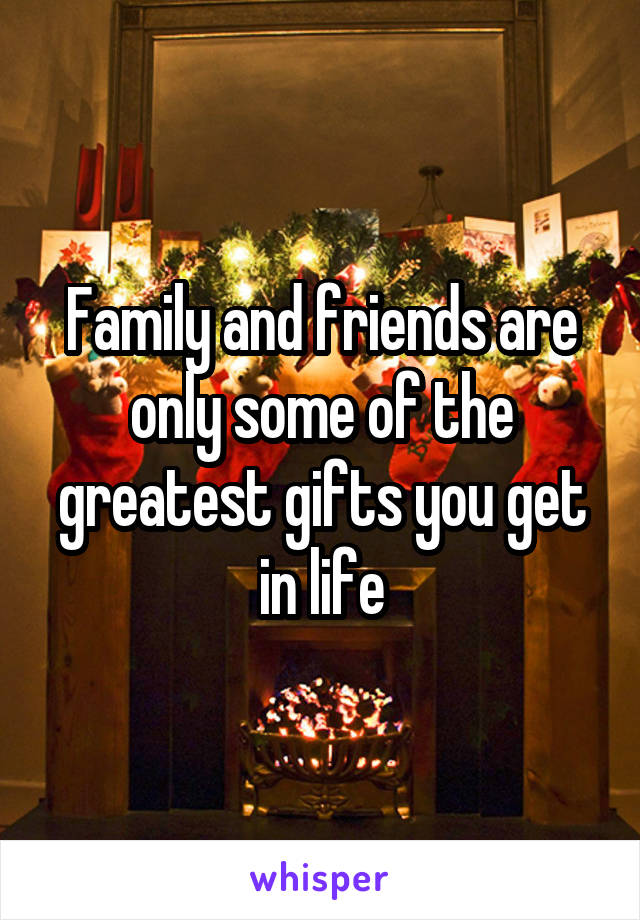 Family and friends are only some of the greatest gifts you get in life