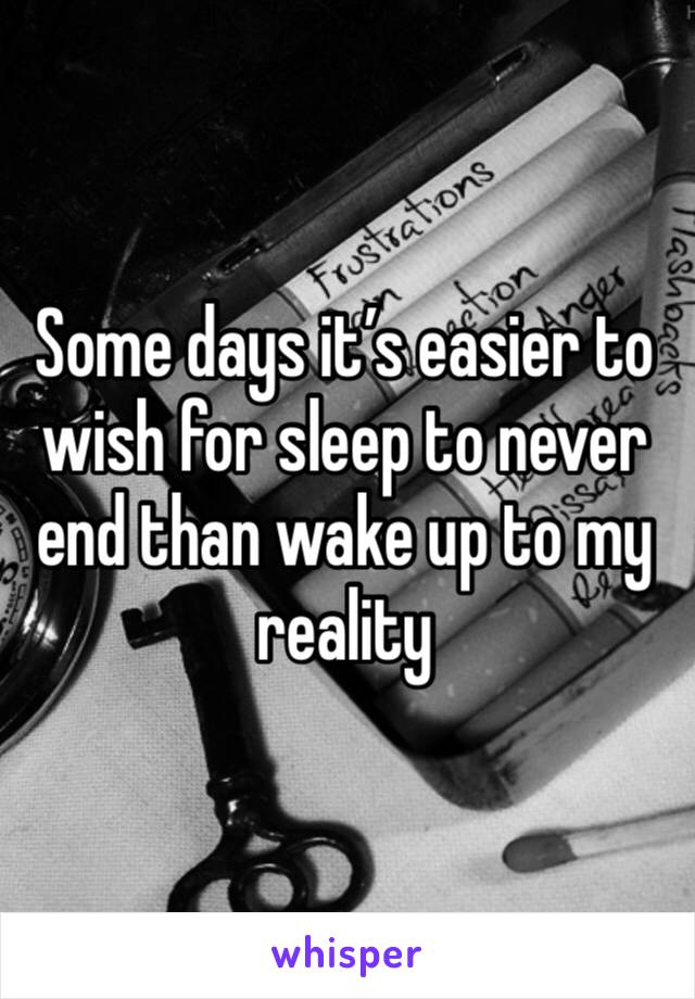 Some days it's easier to wish for sleep to never end than wake up to my reality