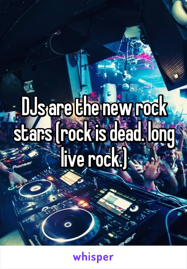DJs are the new rock stars (rock is dead. long live rock.)