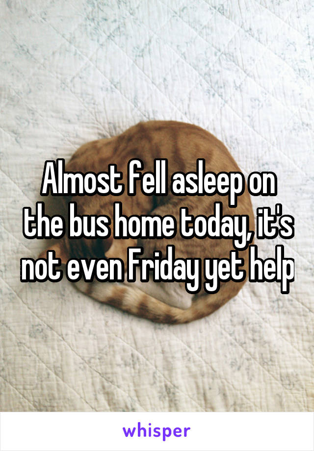 Almost fell asleep on the bus home today, it's not even Friday yet help