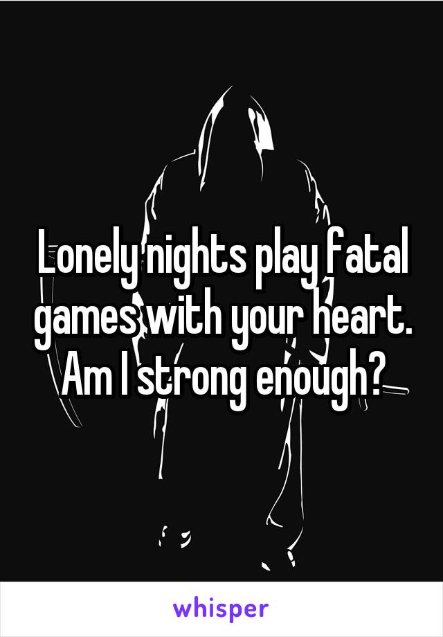 Lonely nights play fatal games with your heart. Am I strong enough?
