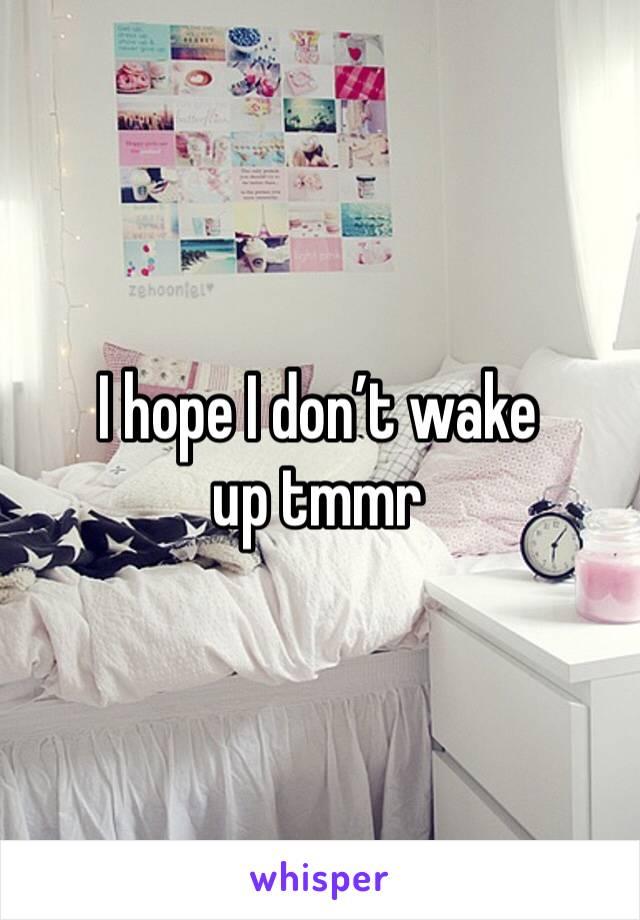 I hope I don't wake up tmmr