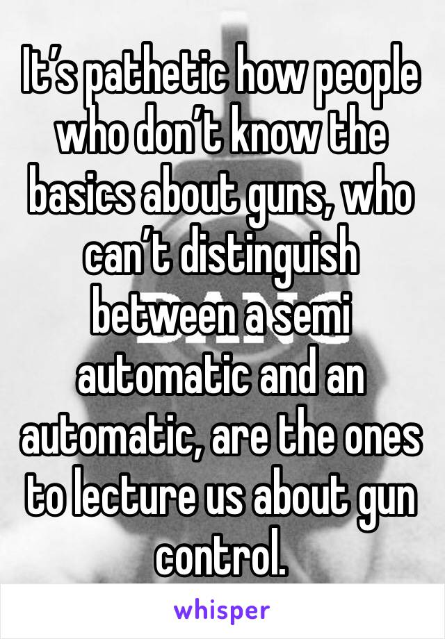 It's pathetic how people who don't know the basics about guns, who can't distinguish between a semi automatic and an automatic, are the ones to lecture us about gun control.