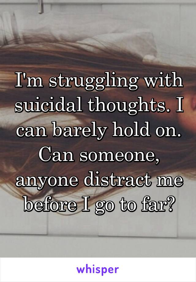 I'm struggling with suicidal thoughts. I can barely hold on. Can someone, anyone distract me before I go to far?