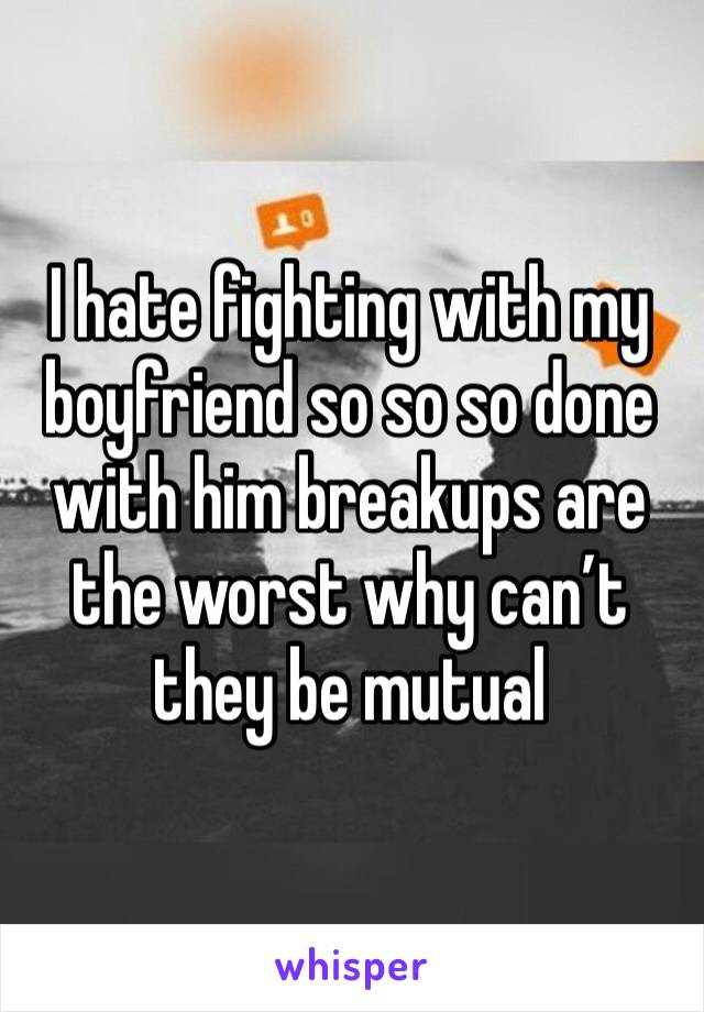 I hate fighting with my boyfriend so so so done with him breakups are the worst why can't they be mutual
