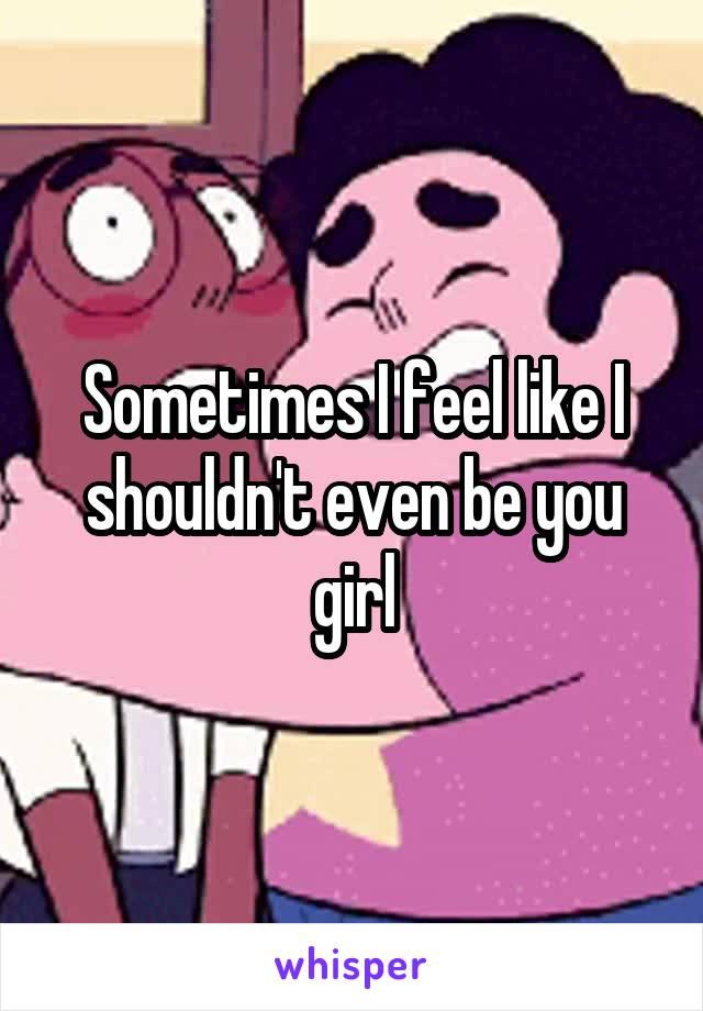 Sometimes I feel like I shouldn't even be you girl