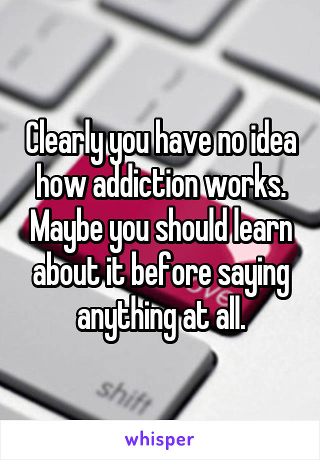 Clearly you have no idea how addiction works. Maybe you should learn about it before saying anything at all.