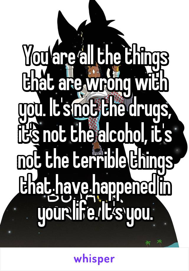 You are all the things that are wrong with you. It's not the drugs, it's not the alcohol, it's not the terrible things that have happened in your life. It's you.