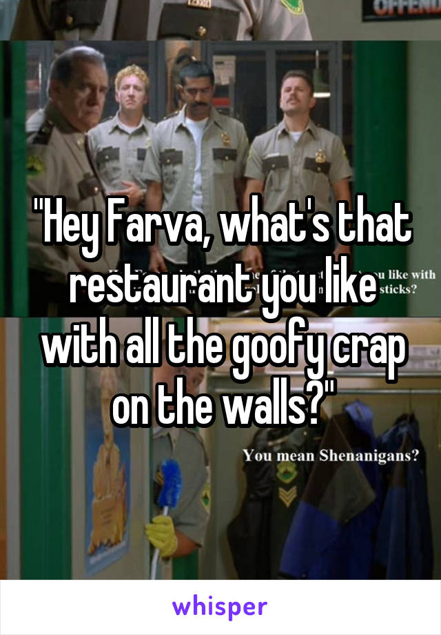 """""""Hey Farva, what's that restaurant you like with all the goofy crap on the walls?"""""""