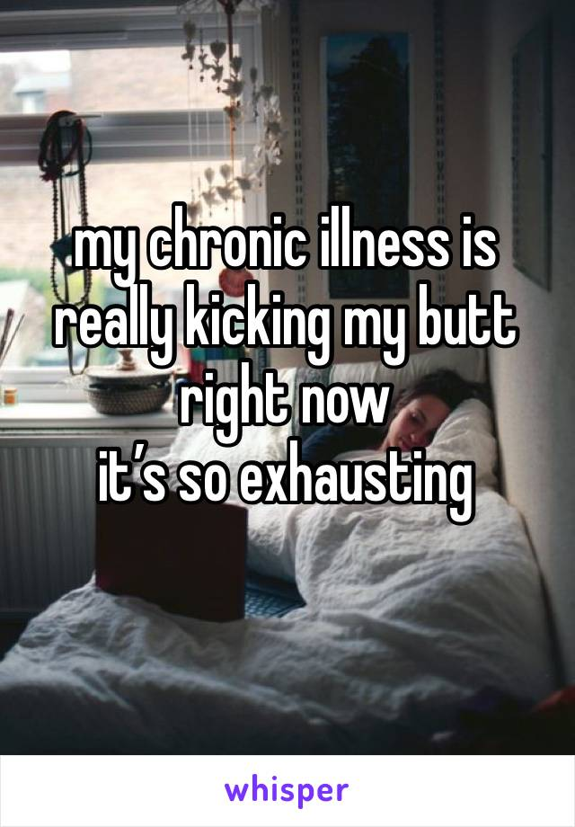 my chronic illness is really kicking my butt right now  it's so exhausting
