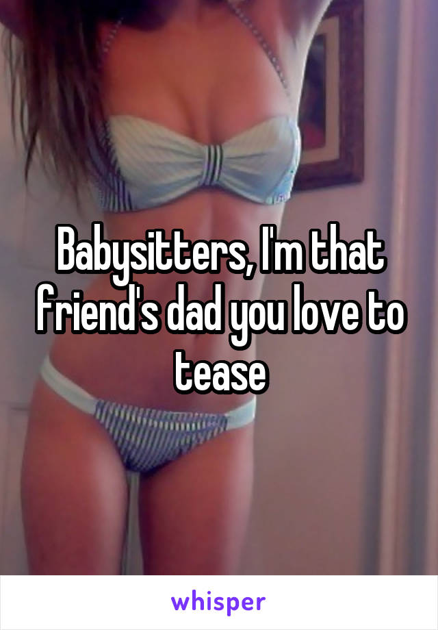 Babysitters, I'm that friend's dad you love to tease