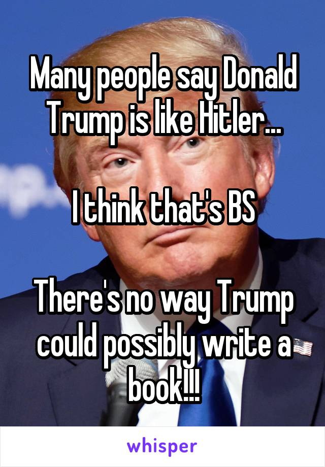 Many people say Donald Trump is like Hitler...  I think that's BS  There's no way Trump could possibly write a book!!!