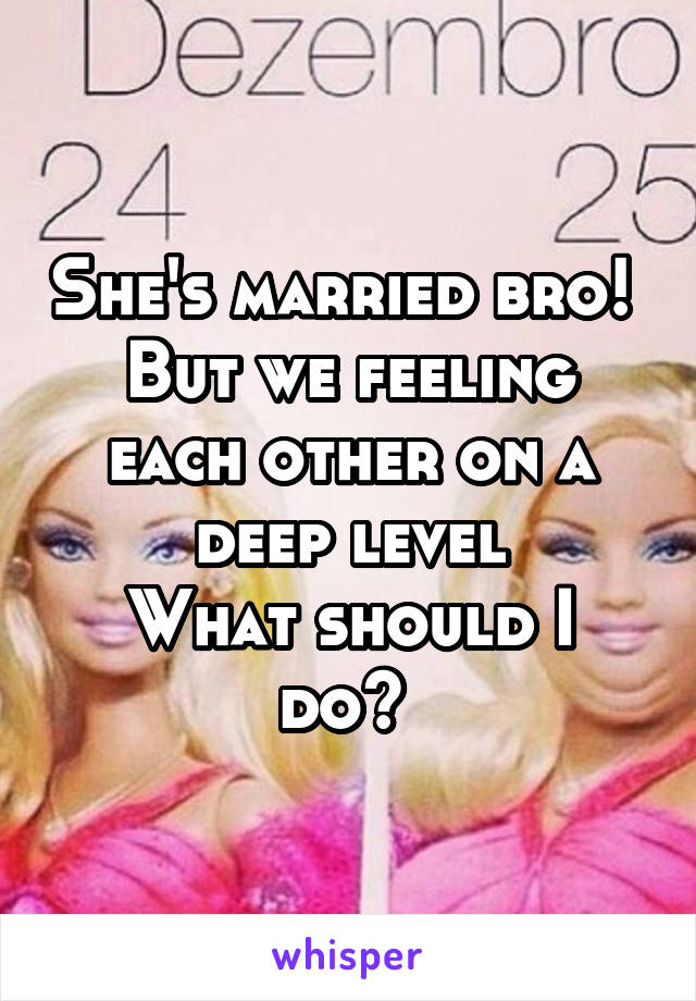 She's married bro!  But we feeling each other on a deep level What should I do?