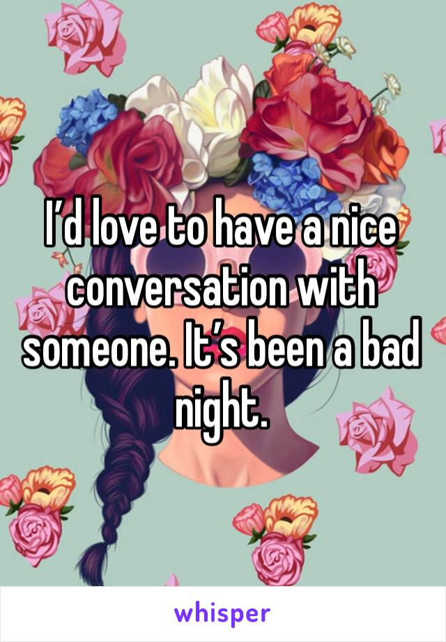 I'd love to have a nice conversation with someone. It's been a bad night.
