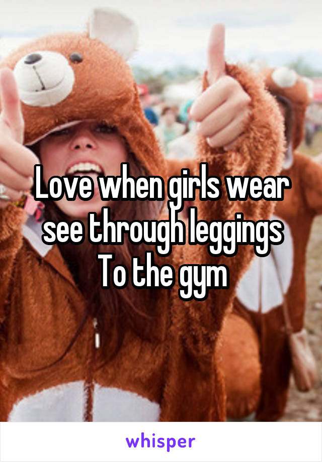 Love when girls wear see through leggings To the gym