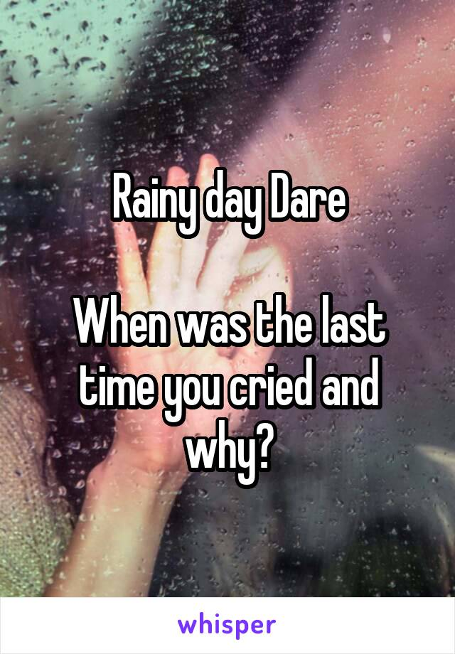 Rainy day Dare  When was the last time you cried and why?