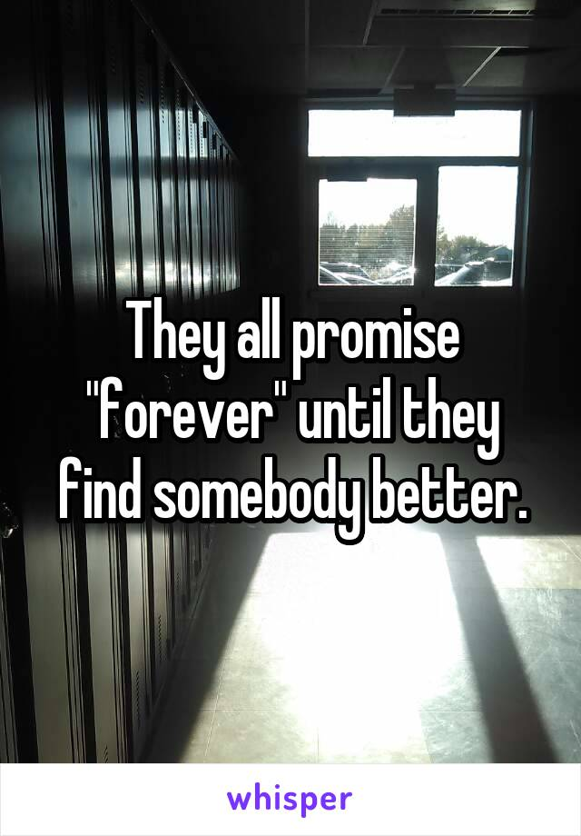 """They all promise """"forever"""" until they find somebody better."""