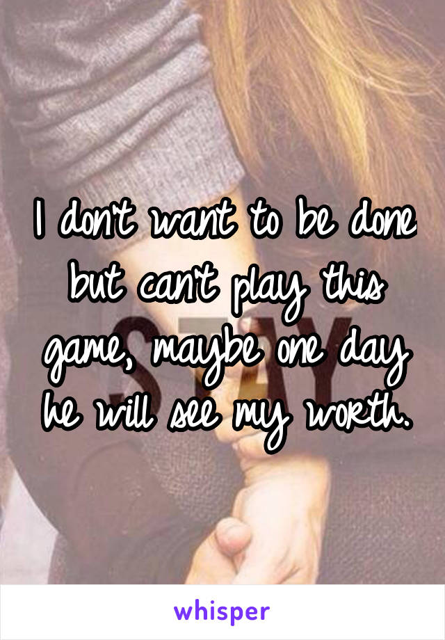 I don't want to be done but can't play this game, maybe one day he will see my worth.