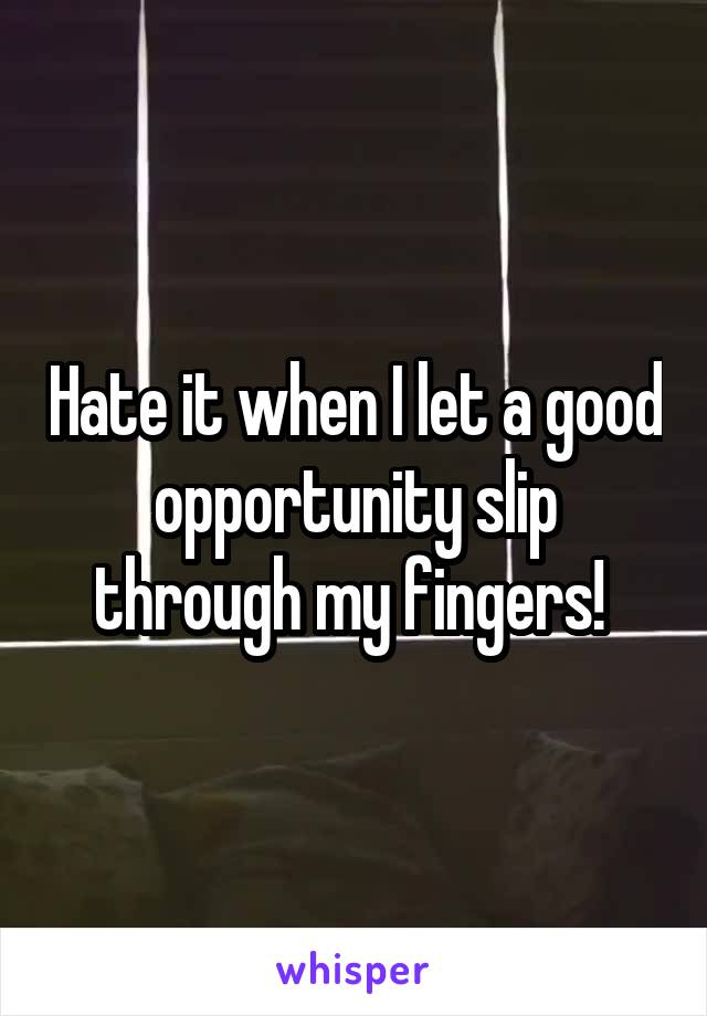 Hate it when I let a good opportunity slip through my fingers!