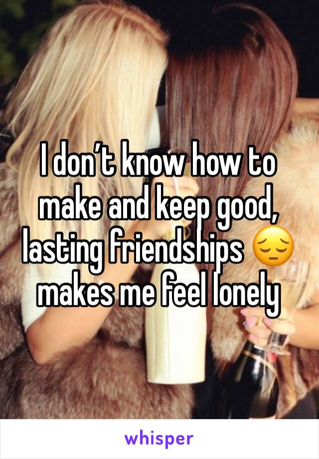 I don't know how to make and keep good, lasting friendships 😔 makes me feel lonely