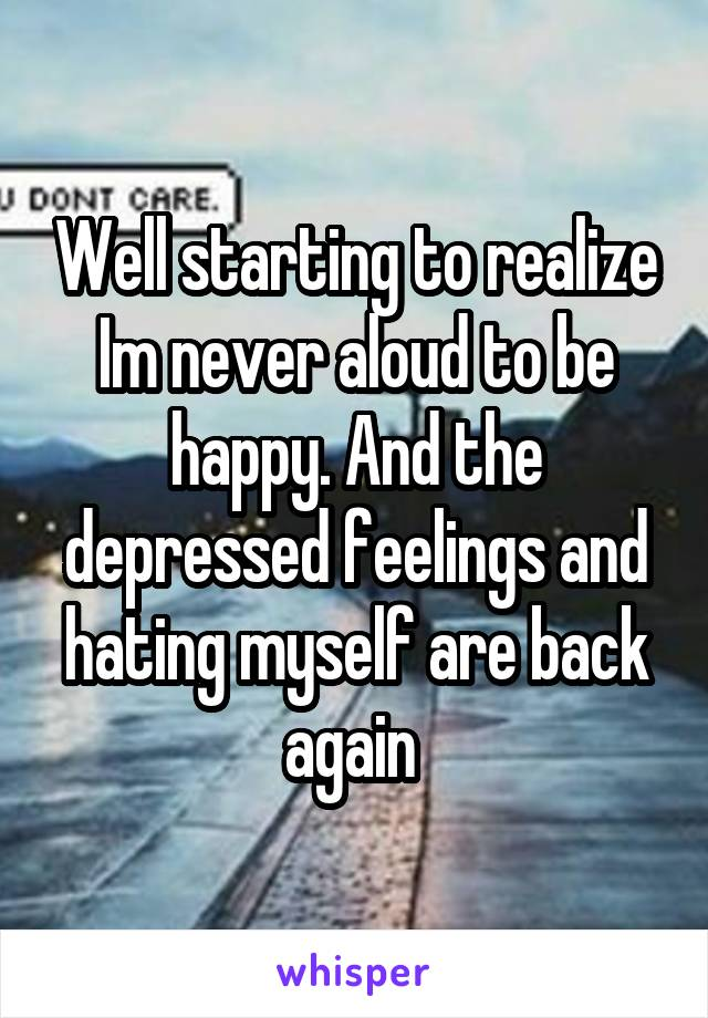 Well starting to realize Im never aloud to be happy. And the depressed feelings and hating myself are back again