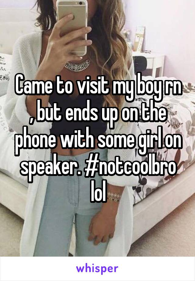 Came to visit my boy rn , but ends up on the phone with some girl on speaker. #notcoolbro lol