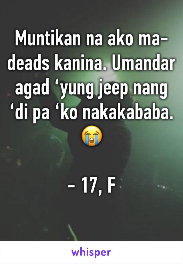 Muntikan na ako ma-deads kanina. Umandar agad 'yung jeep nang 'di pa 'ko nakakababa. 😭  - 17, F