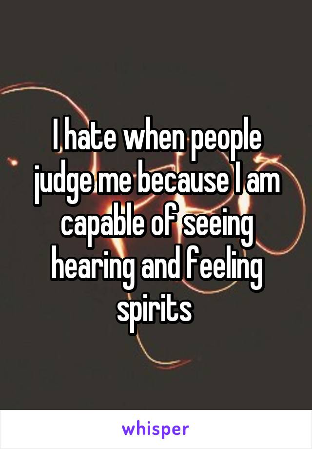 I hate when people judge me because I am capable of seeing hearing and feeling spirits