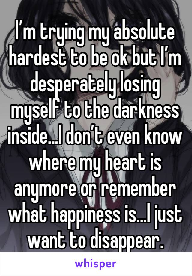 I'm trying my absolute hardest to be ok but I'm desperately losing myself to the darkness inside...I don't even know where my heart is anymore or remember what happiness is...I just want to disappear.