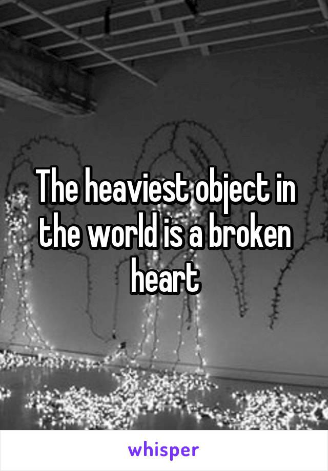The heaviest object in the world is a broken heart