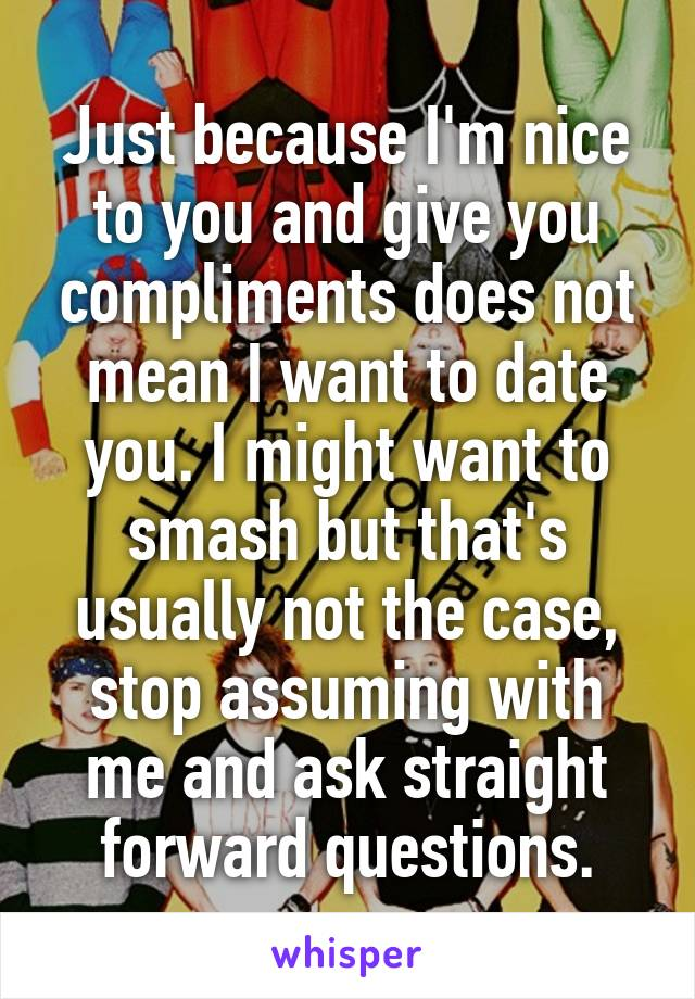 Just because I'm nice to you and give you compliments does not mean I want to date you. I might want to smash but that's usually not the case, stop assuming with me and ask straight forward questions.
