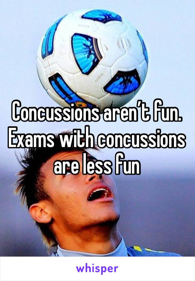 Concussions aren't fun. Exams with concussions are less fun