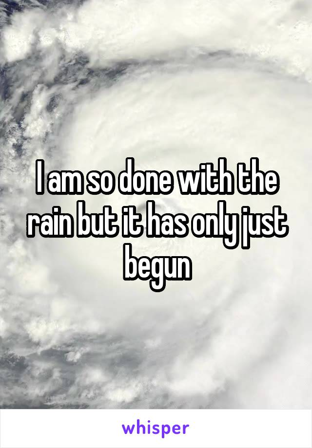 I am so done with the rain but it has only just begun